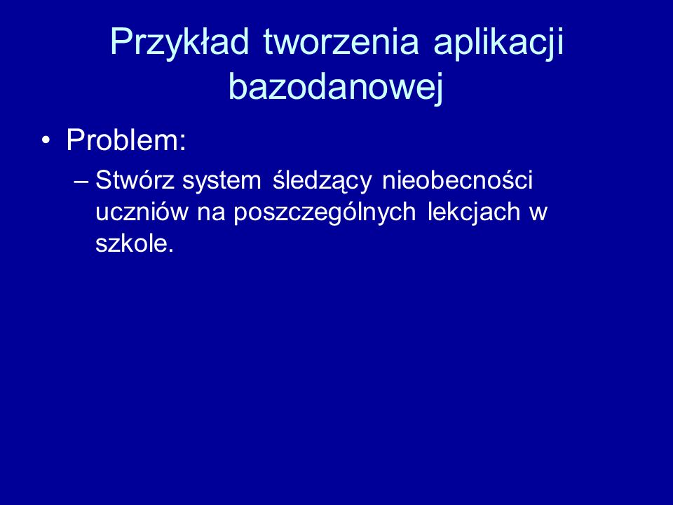 Przykład tworzenia aplikacji bazodanowej Problem: –Stwórz system śledzący nieobecności uczniów na poszczególnych lekcjach w szkole.