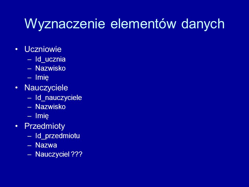 Wyznaczenie elementów danych Uczniowie –Id_ucznia –Nazwisko –Imię Nauczyciele –Id_nauczyciele –Nazwisko –Imię Przedmioty –Id_przedmiotu –Nazwa –Nauczy