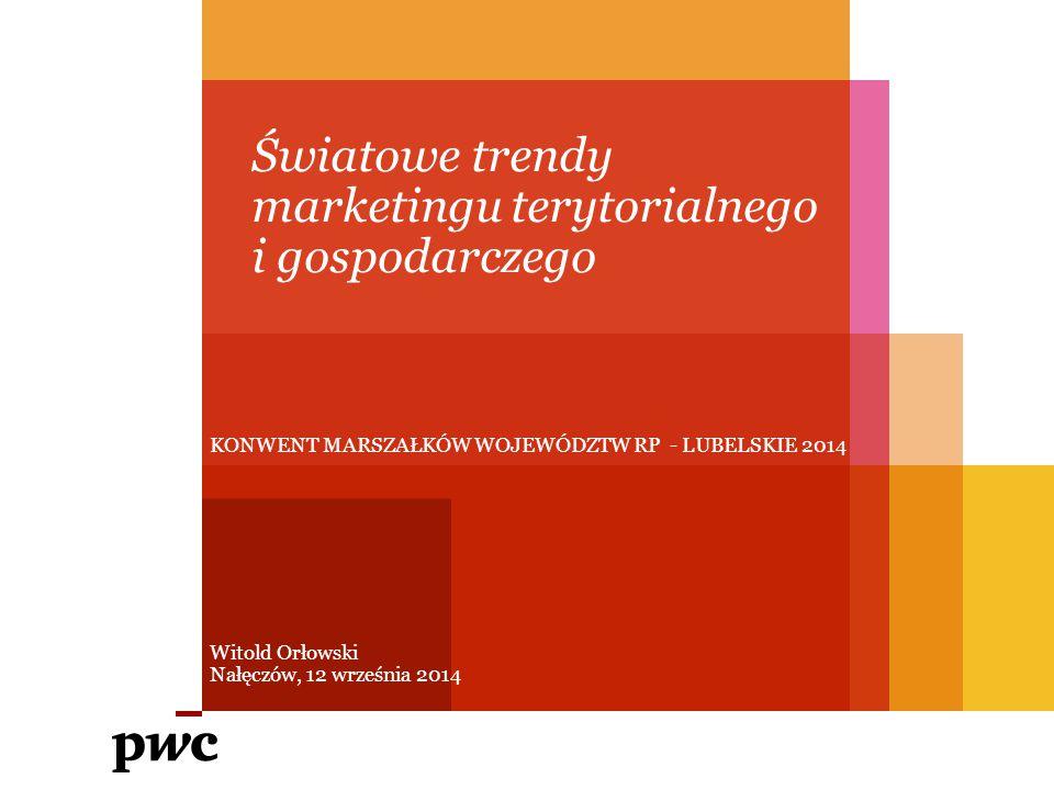 KONWENT MARSZAŁKÓW WOJEWÓDZTW RP - LUBELSKIE 2014 Światowe trendy marketingu terytorialnego i gospodarczego Witold Orłowski Nałęczów, 12 września 2014