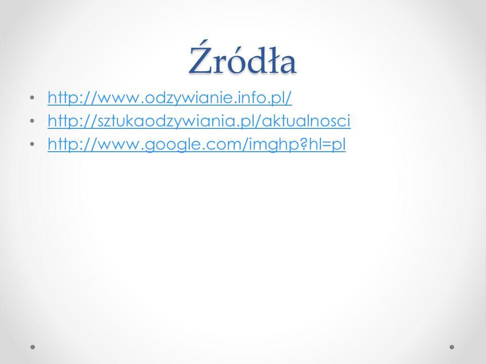 Źródła http://www.odzywianie.info.pl/ http://sztukaodzywiania.pl/aktualnosci http://www.google.com/imghp?hl=pl