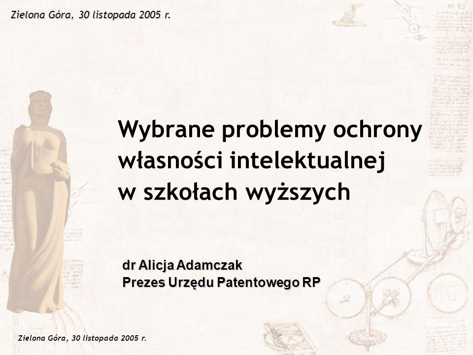 Zielona Góra, 30 listopada 2005 r. Wybrane problemy ochrony własności intelektualnej w szkołach wyższych dr Alicja Adamczak Prezes Urzędu Patentowego