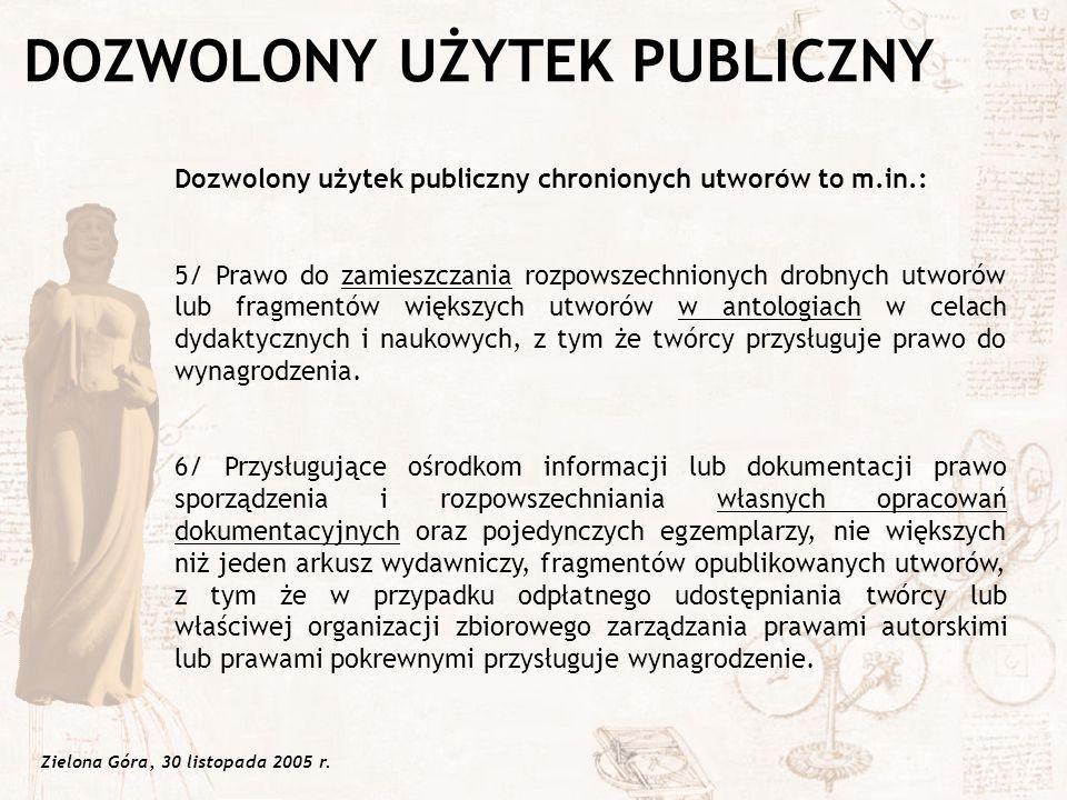 Zielona Góra, 30 listopada 2005 r. Dozwolony użytek publiczny chronionych utworów to m.in.: 5/ Prawo do zamieszczania rozpowszechnionych drobnych utwo