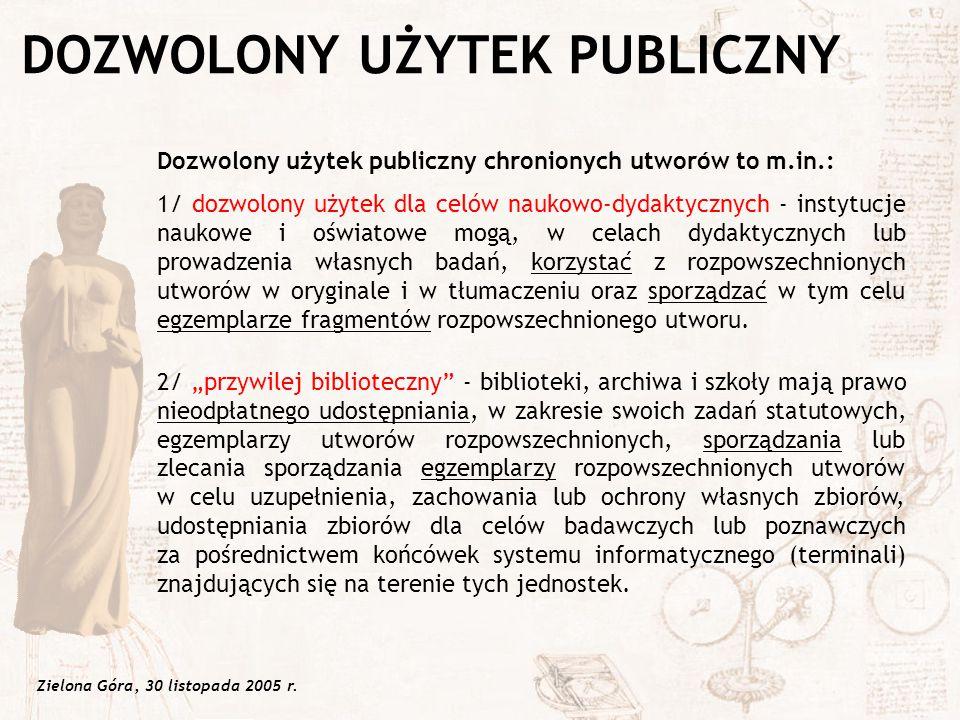 Zielona Góra, 30 listopada 2005 r. Dozwolony użytek publiczny chronionych utworów to m.in.: 1/ dozwolony użytek dla celów naukowo-dydaktycznych - inst