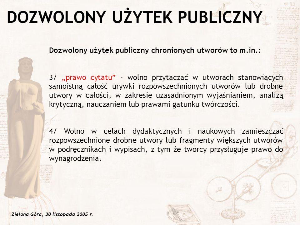 """Zielona Góra, 30 listopada 2005 r. Dozwolony użytek publiczny chronionych utworów to m.in.: 3/ """"prawo cytatu"""" - wolno przytaczać w utworach stanowiący"""