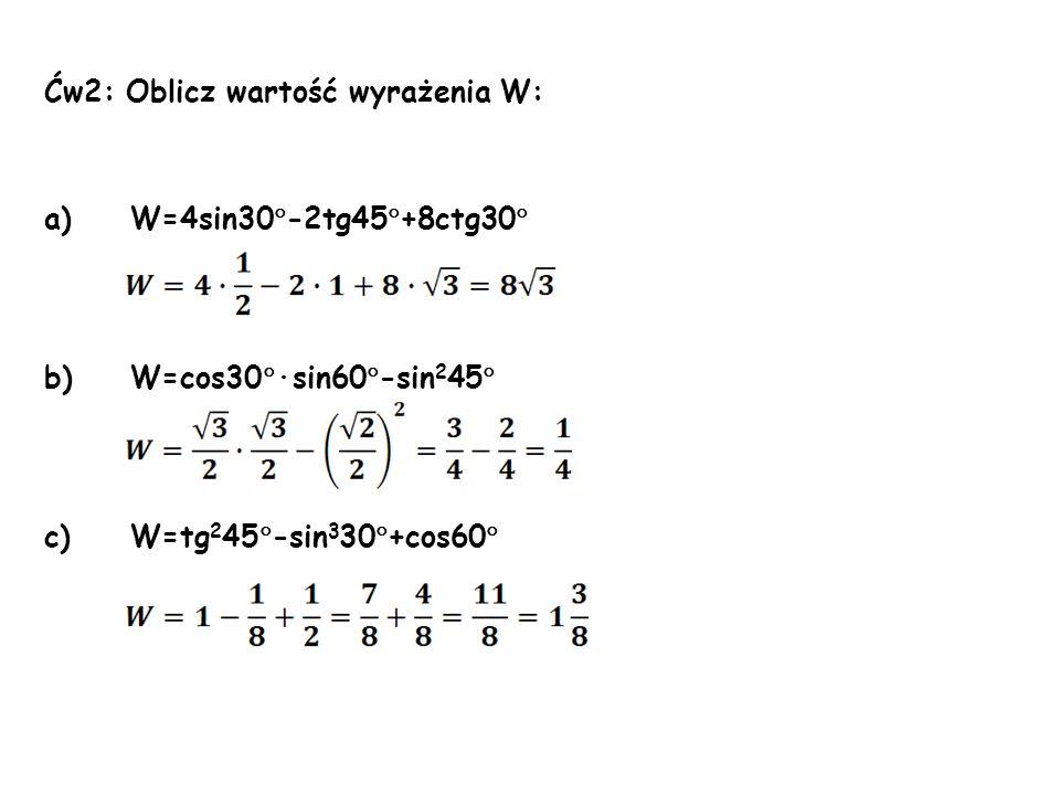 Ćw2: Oblicz wartość wyrażenia W: a)W=4sin30  -2tg45  +8ctg30  b)W=cos30  ·sin60  -sin 2 45  c)W=tg 2 45  -sin 3 30  +cos60 