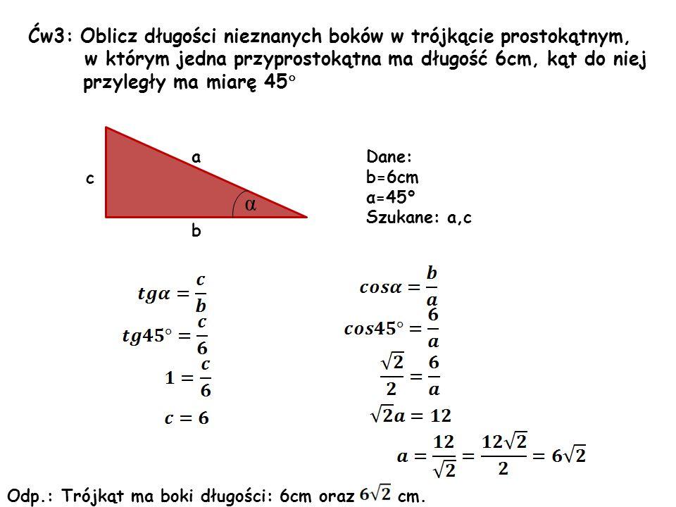 Ćw3: Oblicz długości nieznanych boków w trójkącie prostokątnym, w którym jedna przyprostokątna ma długość 6cm, kąt do niej przyległy ma miarę 45  c b a α Dane: b=6cm α=45° Szukane: a,c Odp.: Trójkąt ma boki długości: 6cm oraz cm.