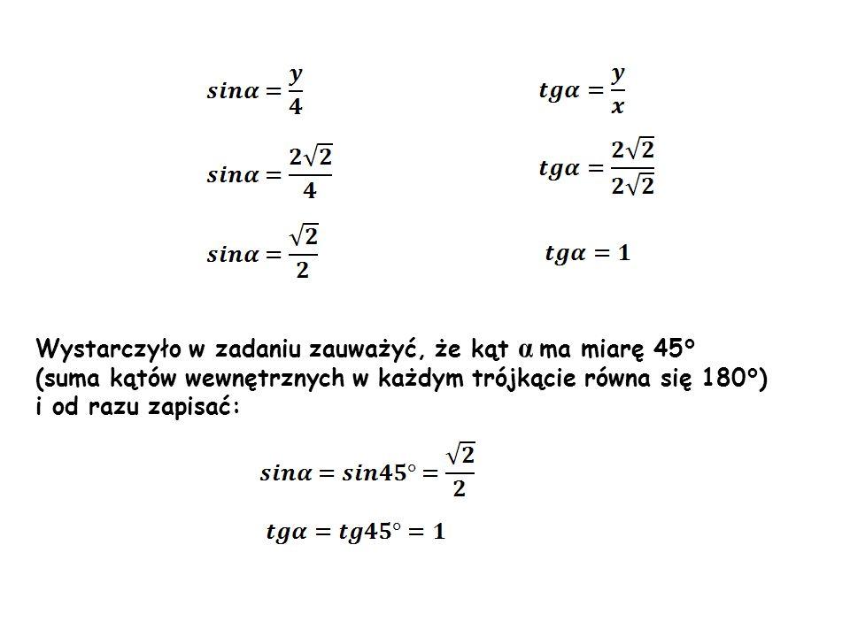 Wystarczyło w zadaniu zauważyć, że kąt α ma miarę 45° (suma kątów wewnętrznych w każdym trójkącie równa się 180°) i od razu zapisać: 45 ° α