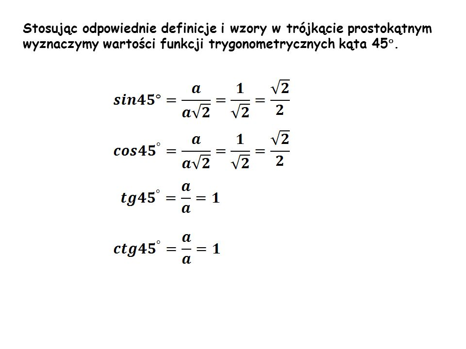 α Stosując odpowiednie definicje i wzory w trójkącie prostokątnym wyznaczymy wartości funkcji trygonometrycznych kąta 45 °.