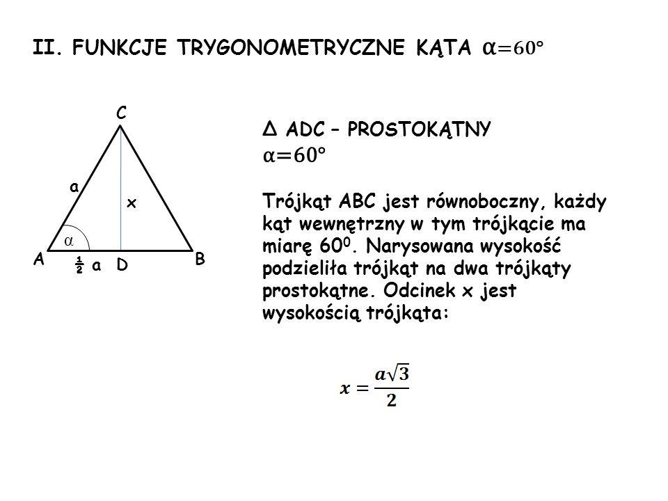 II. FUNKCJE TRYGONOMETRYCZNE KĄTA α =60° x a α Δ ADC – PROSTOKĄTNY α=60° Trójkąt ABC jest równoboczny, każdy kąt wewnętrzny w tym trójkącie ma miarę 6