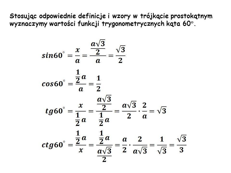 α β Stosując odpowiednie definicje i wzory w trójkącie prostokątnym wyznaczymy wartości funkcji trygonometrycznych kąta 60 °.