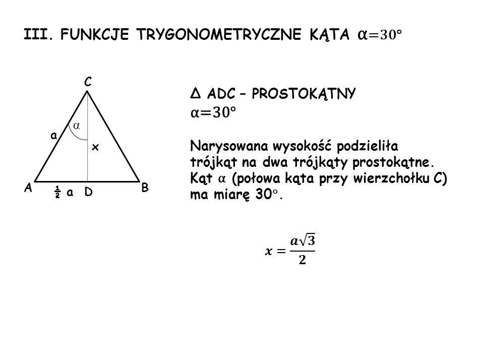 III. FUNKCJE TRYGONOMETRYCZNE KĄTA α =30° x a α Δ ADC – PROSTOKĄTNY α=30° Narysowana wysokość podzieliła trójkąt na dwa trójkąty prostokątne. Kąt α (p