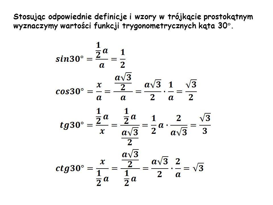 α β Stosując odpowiednie definicje i wzory w trójkącie prostokątnym wyznaczymy wartości funkcji trygonometrycznych kąta 30 °.