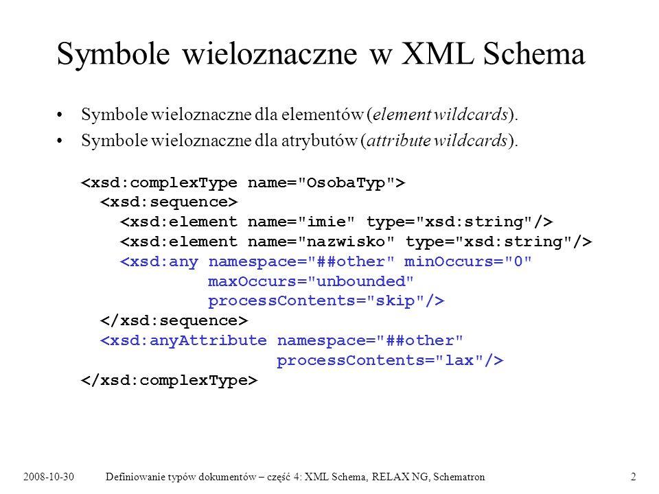 2008-10-30Definiowanie typów dokumentów – część 4: XML Schema, RELAX NG, Schematron3 Definiowanie symboli wieloznacznych Atrybut namespace : –##any, –##other, –lista wartości: nazwa przestrzeni nazw, ##targetNamespace, ##local.