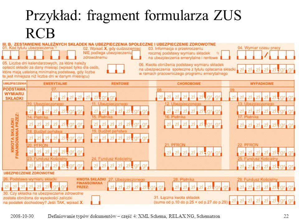 2008-10-30Definiowanie typów dokumentów – część 4: XML Schema, RELAX NG, Schematron22 Przykład: fragment formularza ZUS RCB