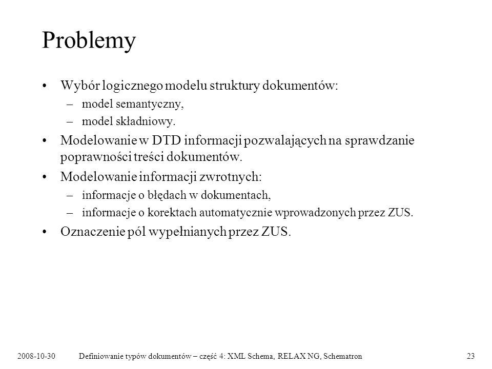 2008-10-30Definiowanie typów dokumentów – część 4: XML Schema, RELAX NG, Schematron23 Problemy Wybór logicznego modelu struktury dokumentów: –model se