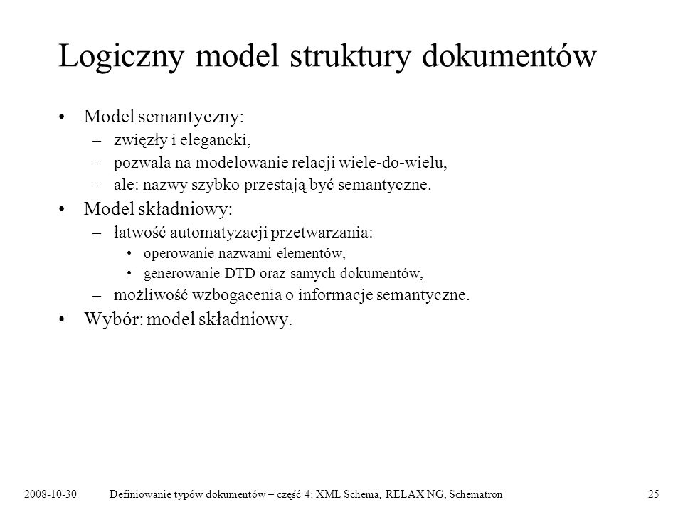 2008-10-30Definiowanie typów dokumentów – część 4: XML Schema, RELAX NG, Schematron25 Logiczny model struktury dokumentów Model semantyczny: –zwięzły