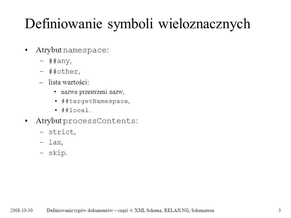 2008-10-30Definiowanie typów dokumentów – część 4: XML Schema, RELAX NG, Schematron3 Definiowanie symboli wieloznacznych Atrybut namespace : –##any, –