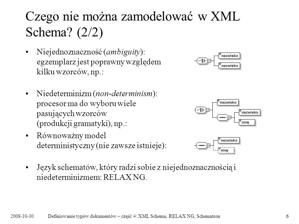 2008-10-30Definiowanie typów dokumentów – część 4: XML Schema, RELAX NG, Schematron7 Schematron Język oparty na własnościach (asercjach), a nie na gramatyce: –łatwe wyrażanie reguł walidacji kontekstowej, –trudne, nieintuicyjne modelowanie struktury dokumentu, –użyteczny w połączeniu ze zwykłą DTD lub schematem XML Schema.