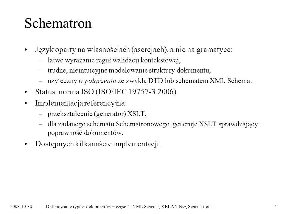 2008-10-30Definiowanie typów dokumentów – część 4: XML Schema, RELAX NG, Schematron8 Język Schematron Własności ewaluowane w kontekście konkretnego węzła dokumentu: – assert – własność, która musi być spełniona, – report – własność, której spełnienie oznacza błąd.