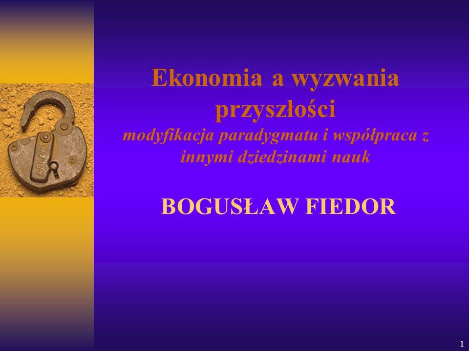 1 Ekonomia a wyzwania przyszłości modyfikacja paradygmatu i współpraca z innymi dziedzinami nauk BOGUSŁAW FIEDOR