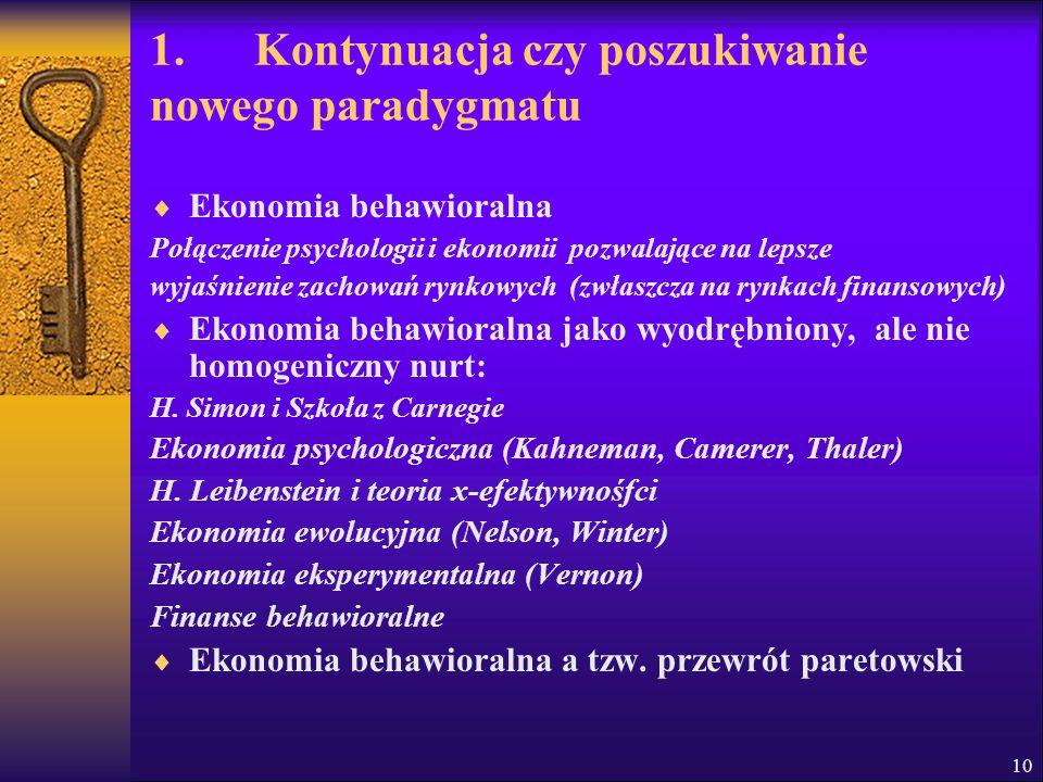 10 1. Kontynuacja czy poszukiwanie nowego paradygmatu  Ekonomia behawioralna Połączenie psychologii i ekonomii pozwalające na lepsze wyjaśnienie zach