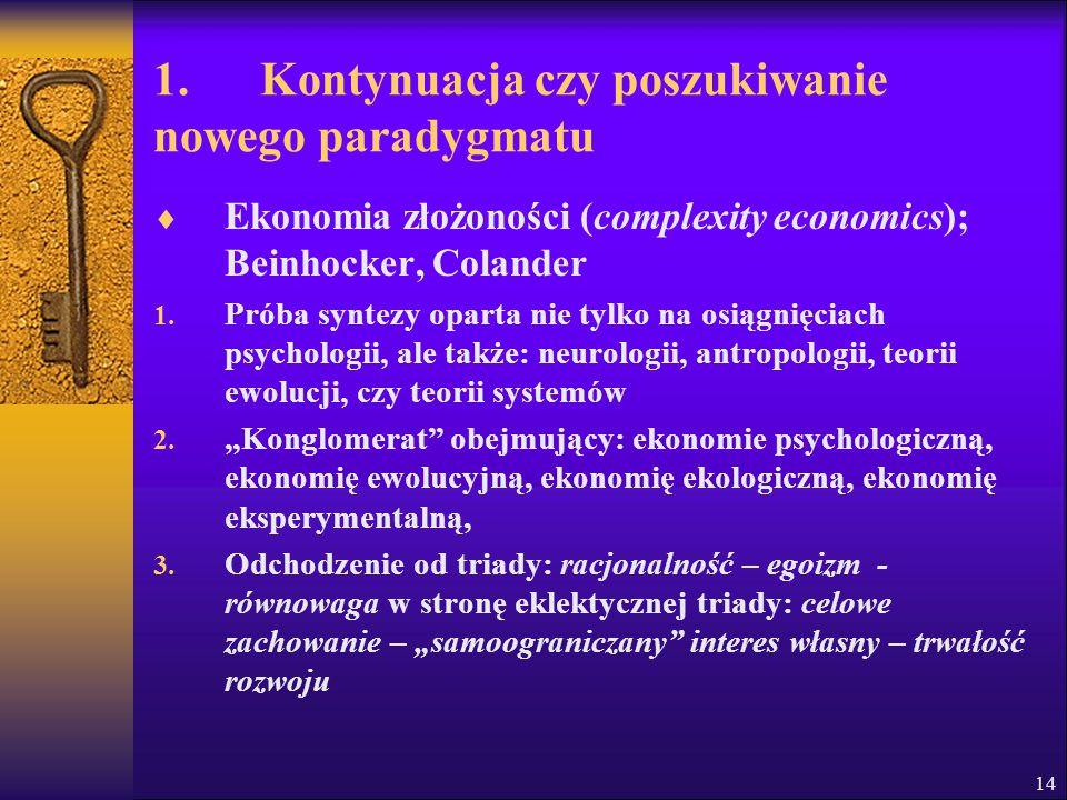 14 1. Kontynuacja czy poszukiwanie nowego paradygmatu  Ekonomia złożoności (complexity economics); Beinhocker, Colander 1. Próba syntezy oparta nie t