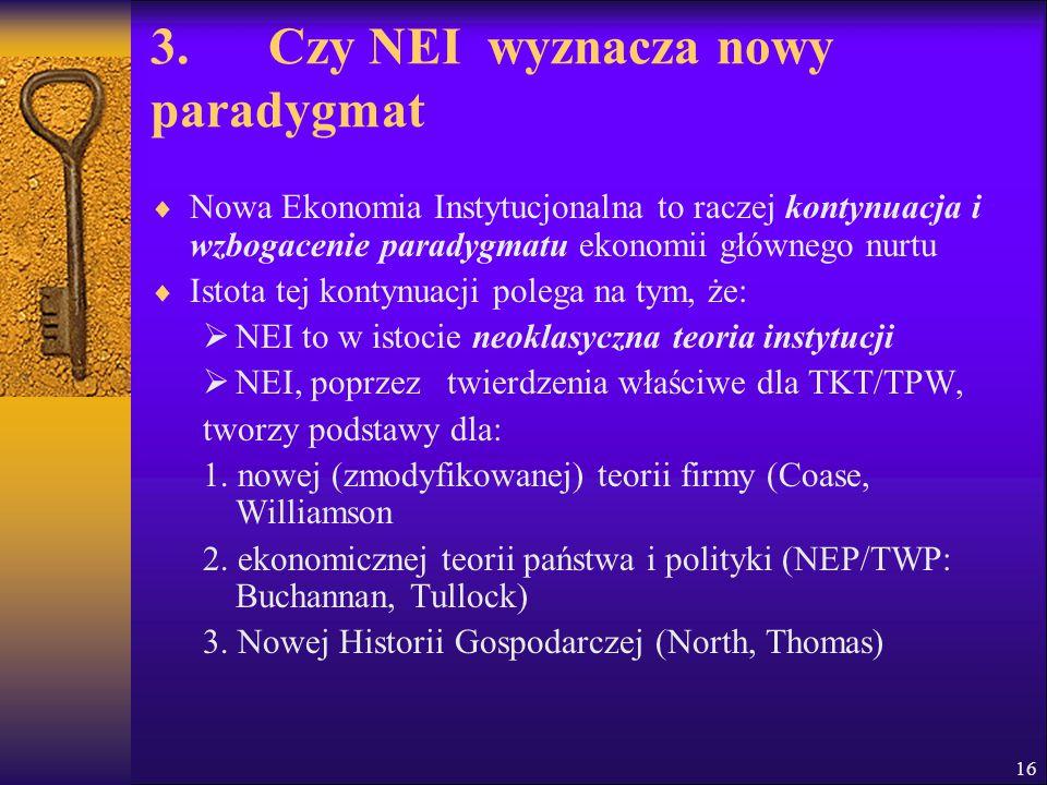 16 3. Czy NEI wyznacza nowy paradygmat  Nowa Ekonomia Instytucjonalna to raczej kontynuacja i wzbogacenie paradygmatu ekonomii głównego nurtu  Istot