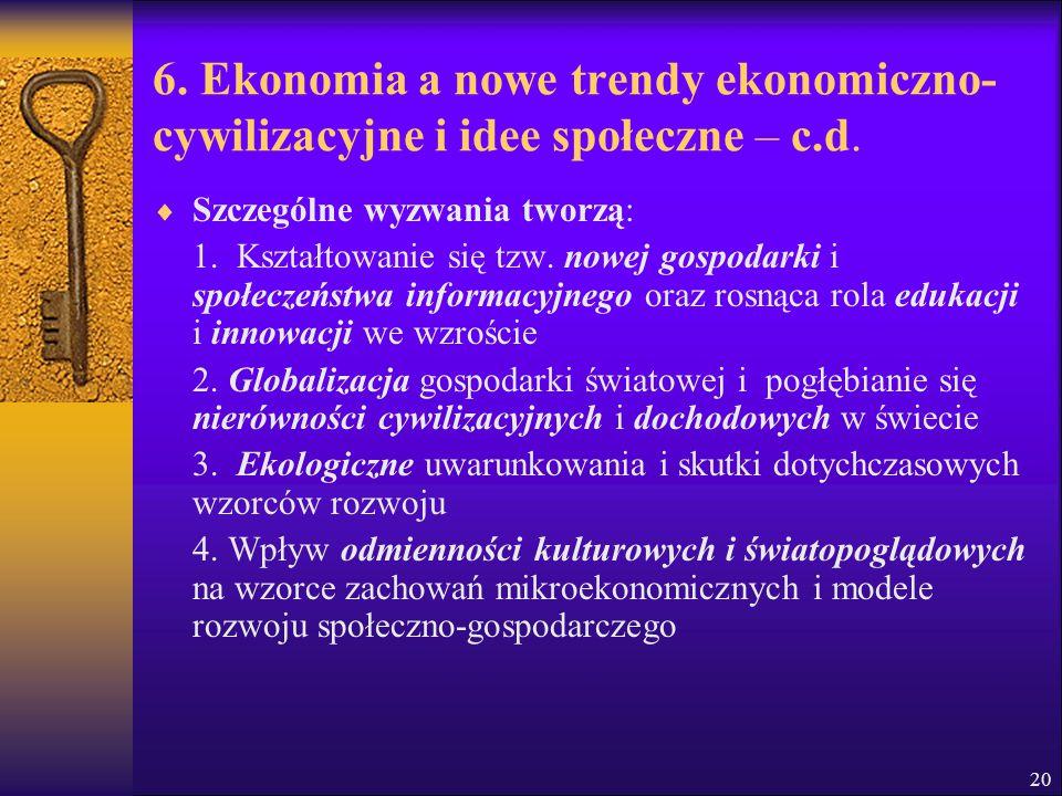 20 6. Ekonomia a nowe trendy ekonomiczno- cywilizacyjne i idee społeczne – c.d.  Szczególne wyzwania tworzą: 1. Kształtowanie się tzw. nowej gospodar