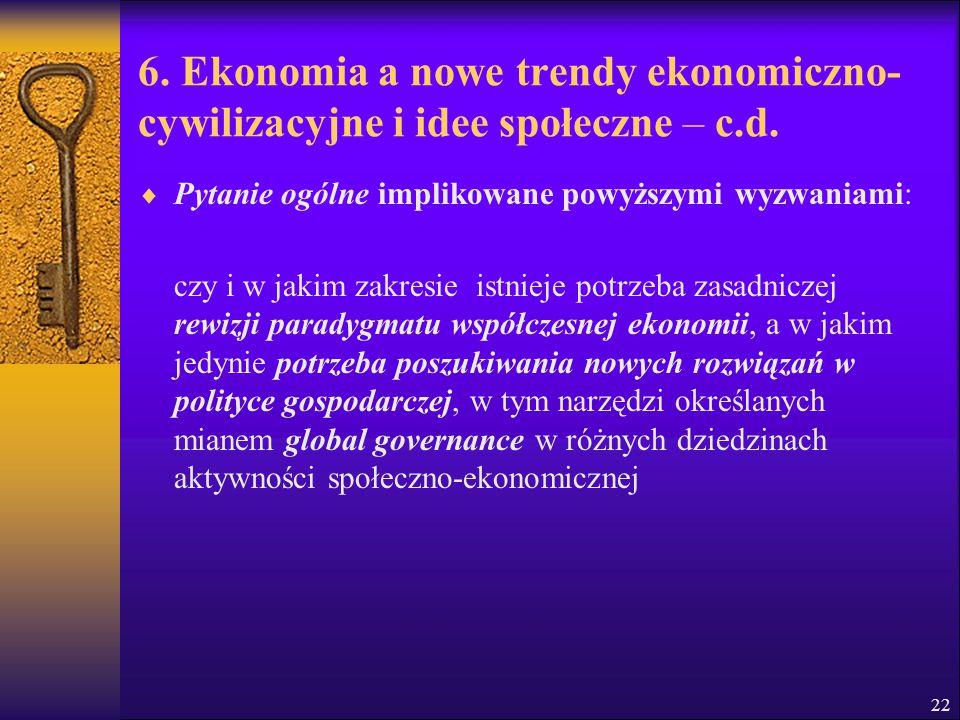 22 6. Ekonomia a nowe trendy ekonomiczno- cywilizacyjne i idee społeczne – c.d.  Pytanie ogólne implikowane powyższymi wyzwaniami: czy i w jakim zakr