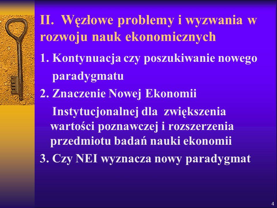 4 II. Węzłowe problemy i wyzwania w rozwoju nauk ekonomicznych 1. Kontynuacja czy poszukiwanie nowego paradygmatu 2. Znaczenie Nowej Ekonomii Instytuc