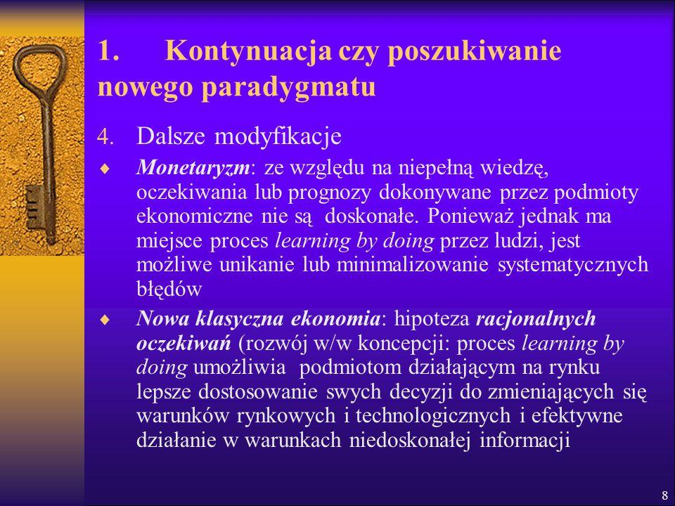 1. Kontynuacja czy poszukiwanie nowego paradygmatu 4. Dalsze modyfikacje  Monetaryzm: ze względu na niepełną wiedzę, oczekiwania lub prognozy dokonyw