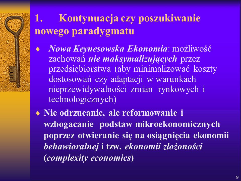 1. Kontynuacja czy poszukiwanie nowego paradygmatu  Nowa Keynesowska Ekonomia: możliwość zachowań nie maksymalizujących przez przedsiębiorstwa (aby m