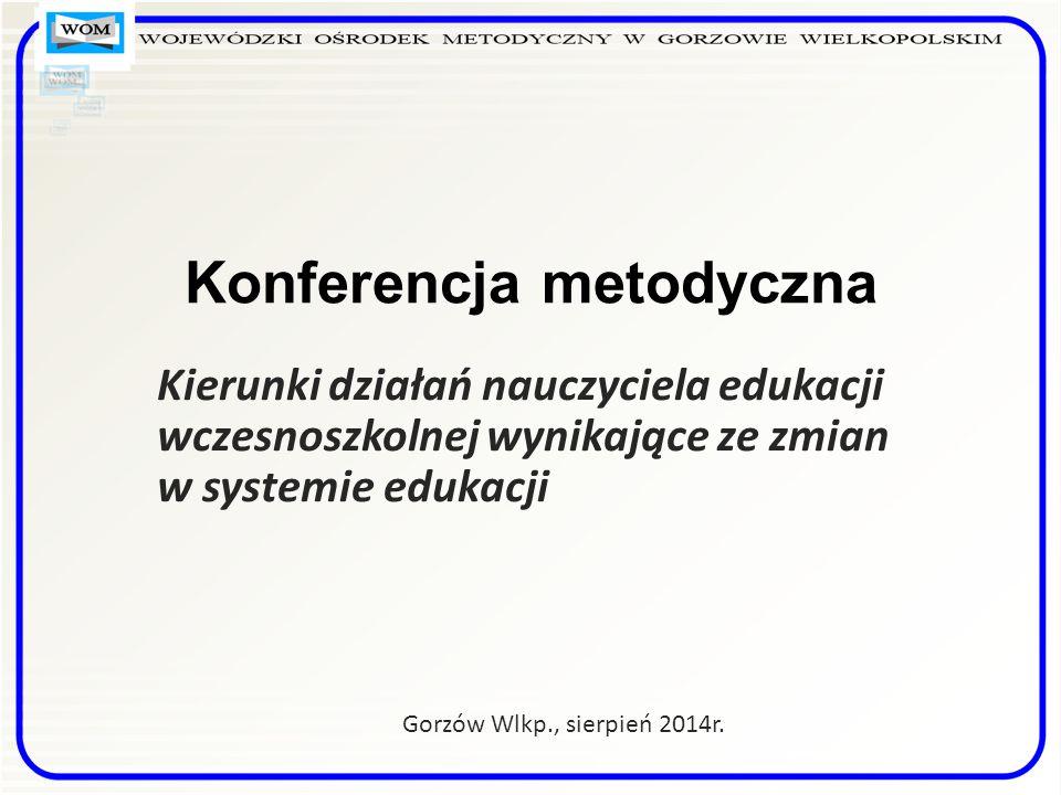 Konferencja metodyczna Kierunki działań nauczyciela edukacji wczesnoszkolnej wynikające ze zmian w systemie edukacji Gorzów Wlkp., sierpień 2014r.