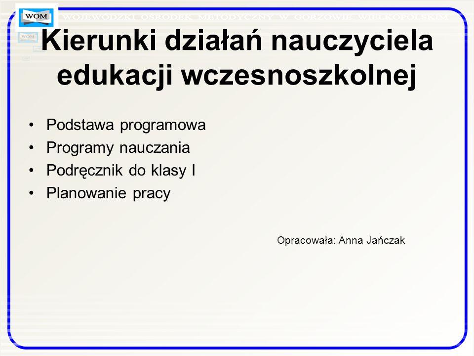 Kierunki działań nauczyciela edukacji wczesnoszkolnej Podstawa programowa Programy nauczania Podręcznik do klasy I Planowanie pracy Opracowała: Anna Jańczak
