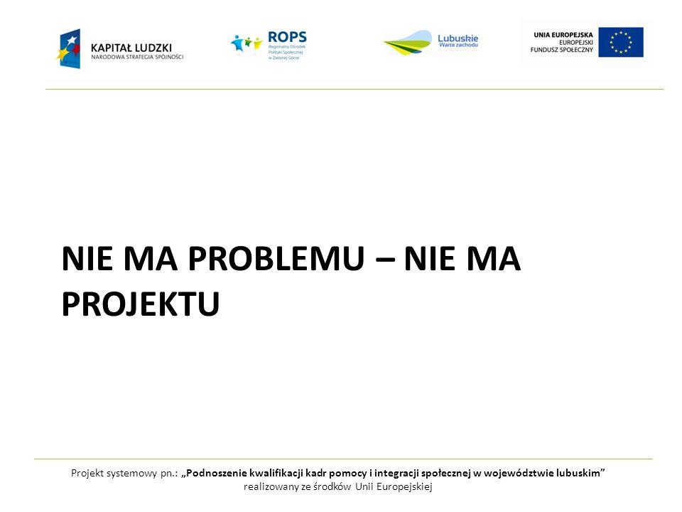"""Projekt systemowy pn.: """"Podnoszenie kwalifikacji kadr pomocy i integracji społecznej w województwie lubuskim realizowany ze środków Unii Europejskiej NIE MA PROBLEMU – NIE MA PROJEKTU"""