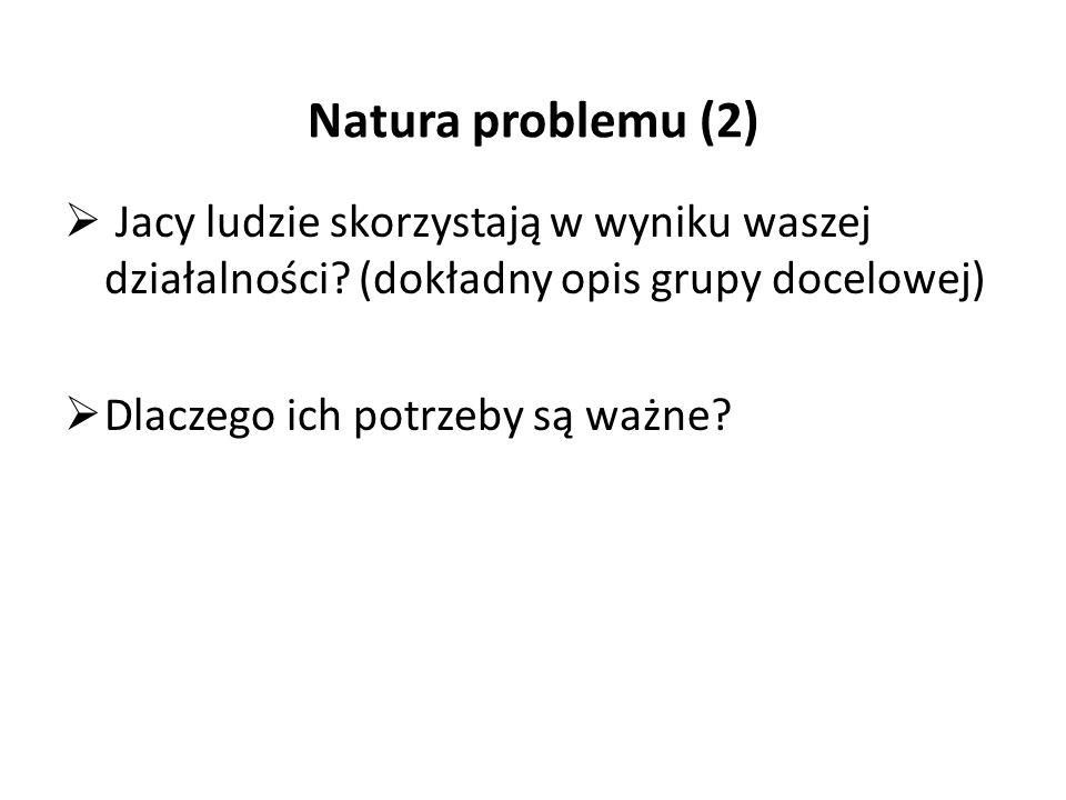 Natura problemu (2)  Jacy ludzie skorzystają w wyniku waszej działalności.