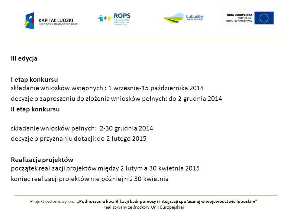 """Projekt systemowy pn.: """"Podnoszenie kwalifikacji kadr pomocy i integracji społecznej w województwie lubuskim realizowany ze środków Unii Europejskiej III edycja I etap konkursu składanie wniosków wstępnych : 1 września-15 października 2014 decyzje o zaproszeniu do złożenia wniosków pełnych: do 2 grudnia 2014 II etap konkursu składanie wniosków pełnych: 2-30 grudnia 2014 decyzje o przyznaniu dotacji: do 2 lutego 2015 Realizacja projektów początek realizacji projektów między 2 lutym a 30 kwietnia 2015 koniec realizacji projektów nie później niż 30 kwietnia"""