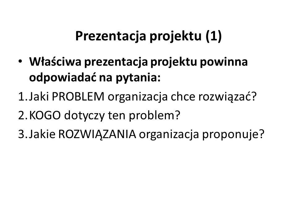 Prezentacja projektu (1) Właściwa prezentacja projektu powinna odpowiadać na pytania: 1.Jaki PROBLEM organizacja chce rozwiązać.