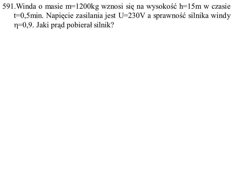 591.Winda o masie m=1200kg wznosi się na wysokość h=15m w czasie t=0,5min. Napięcie zasilania jest U=230V a sprawność silnika windy  =0,9. Jaki prąd