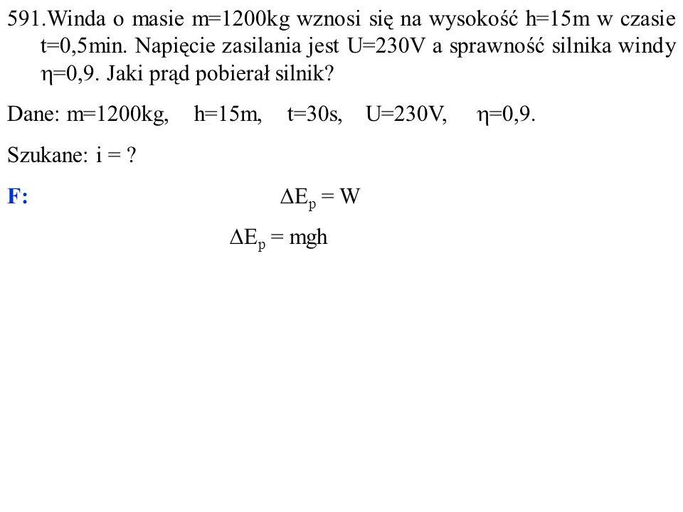591.Winda o masie m=1200kg wznosi się na wysokość h=15m w czasie t=0,5min.