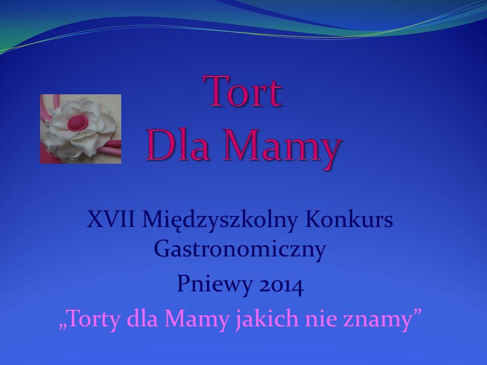 """XVII Międzyszkolny Konkurs Gastronomiczny Pniewy 2014 """"Torty dla Mamy jakich nie znamy"""