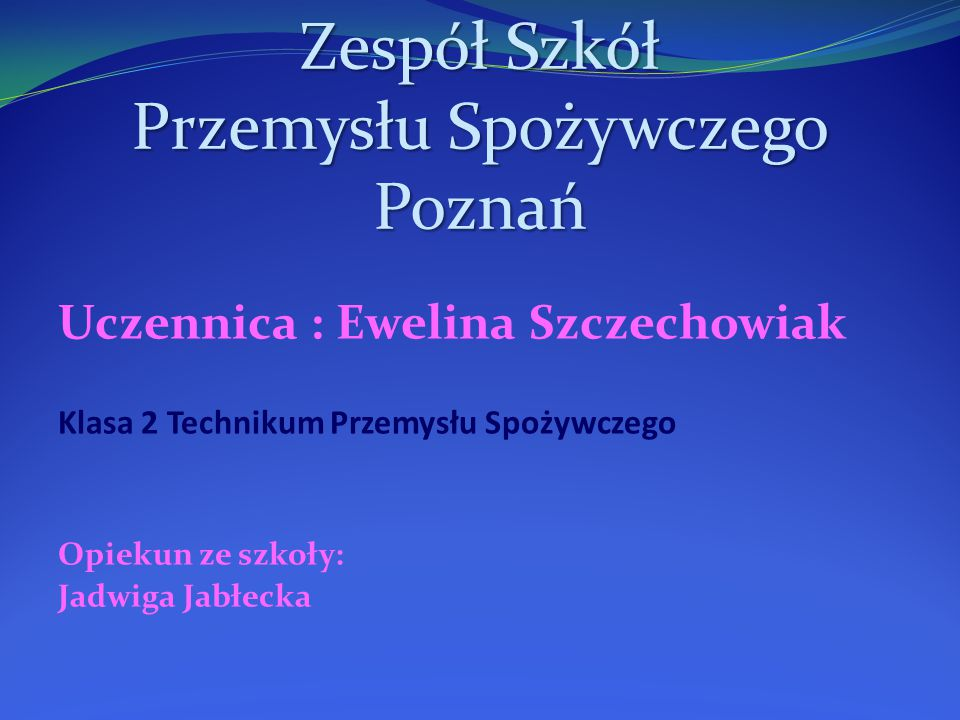 Zespół Szkół Przemysłu Spożywczego Poznań Uczennica : Ewelina Szczechowiak Klasa 2 Technikum Przemysłu Spożywczego Opiekun ze szkoły: Jadwiga Jabłecka