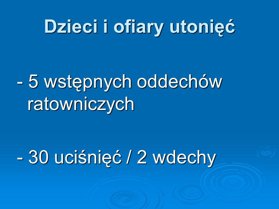 Dzieci i ofiary utonięć - 5 wstępnych oddechów ratowniczych - 30 uciśnięć / 2 wdechy