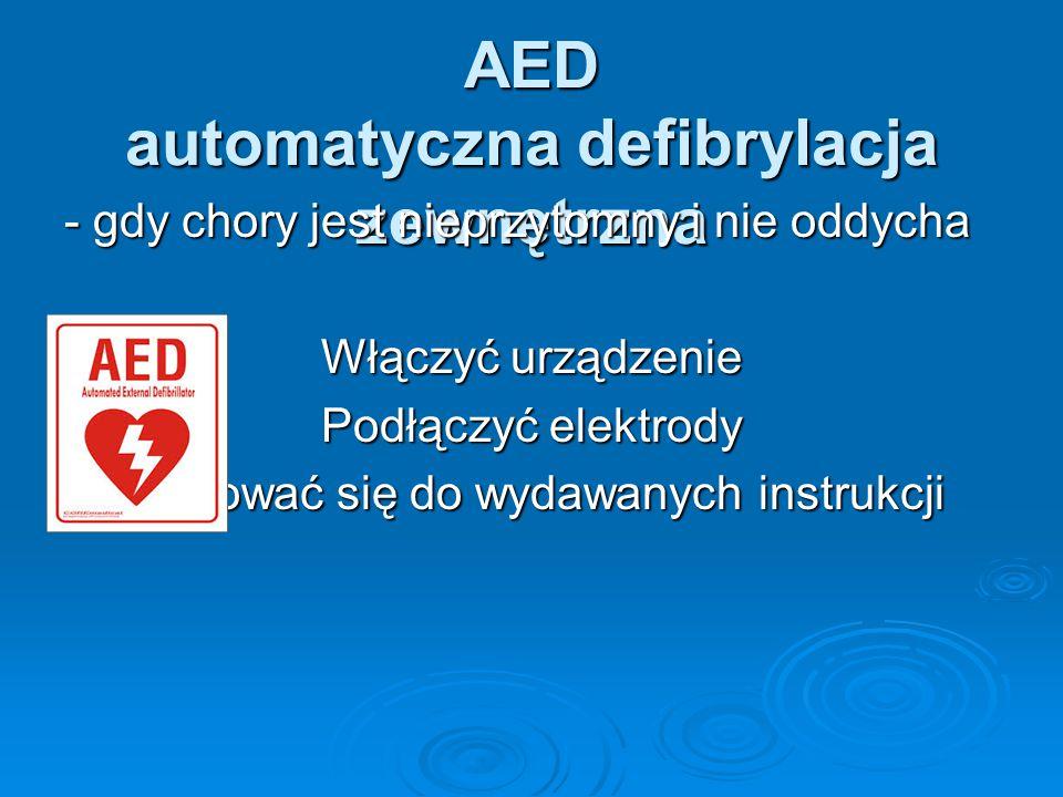 AED automatyczna defibrylacja zewnętrzna - gdy chory jest nieprzytomny i nie oddycha Włączyć urządzenie Podłączyć elektrody Stosować się do wydawanych instrukcji