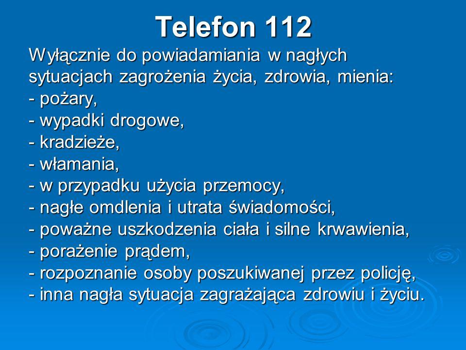 Telefon 112 Wyłącznie do powiadamiania w nagłych sytuacjach zagrożenia życia, zdrowia, mienia: - pożary, - wypadki drogowe, - kradzieże, - włamania, - w przypadku użycia przemocy, - nagłe omdlenia i utrata świadomości, - poważne uszkodzenia ciała i silne krwawienia, - porażenie prądem, - rozpoznanie osoby poszukiwanej przez policję, - inna nagła sytuacja zagrażająca zdrowiu i życiu.