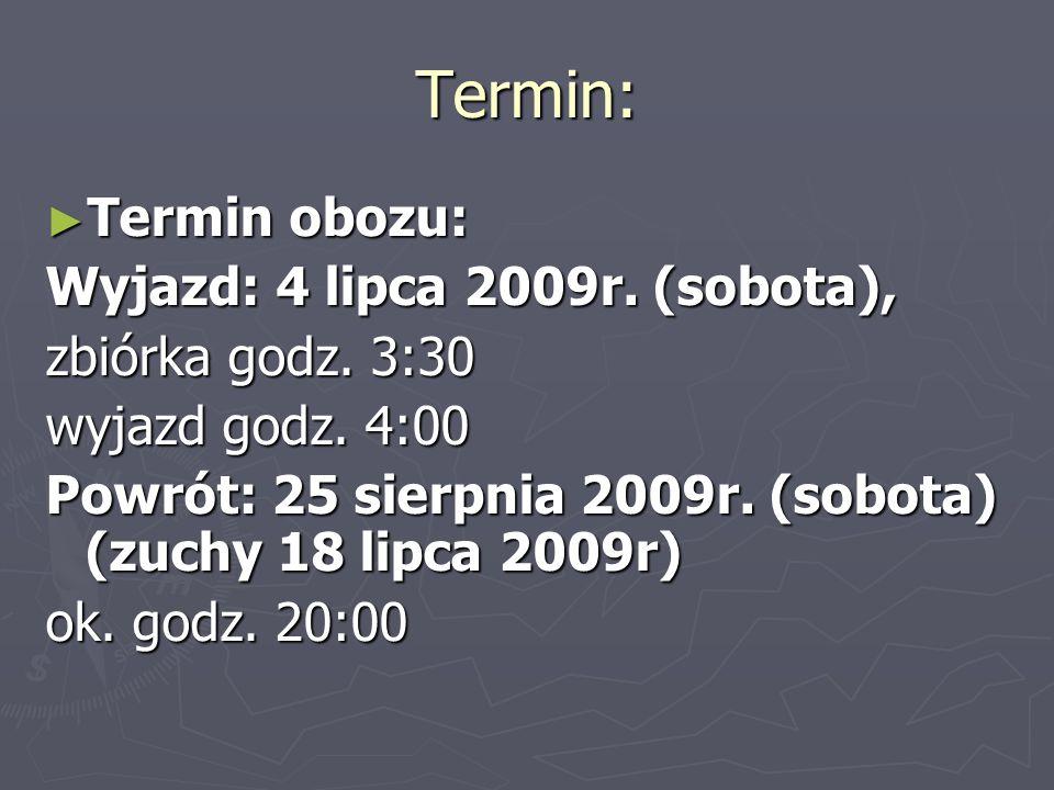 Termin: ► Termin obozu: Wyjazd: 4 lipca 2009r. (sobota), zbiórka godz. 3:30 wyjazd godz. 4:00 Powrót: 25 sierpnia 2009r. (sobota) (zuchy 18 lipca 2009