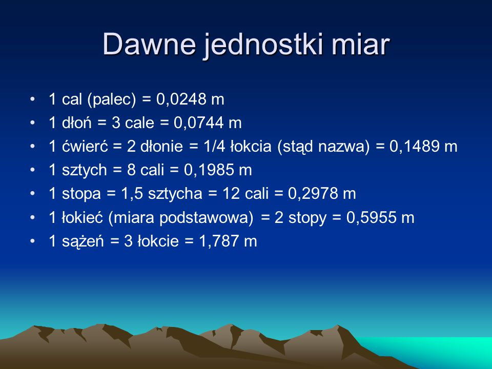 Dawne jednostki miar 1 cal (palec) = 0,0248 m 1 dłoń = 3 cale = 0,0744 m 1 ćwierć = 2 dłonie = 1/4 łokcia (stąd nazwa) = 0,1489 m 1 sztych = 8 cali =