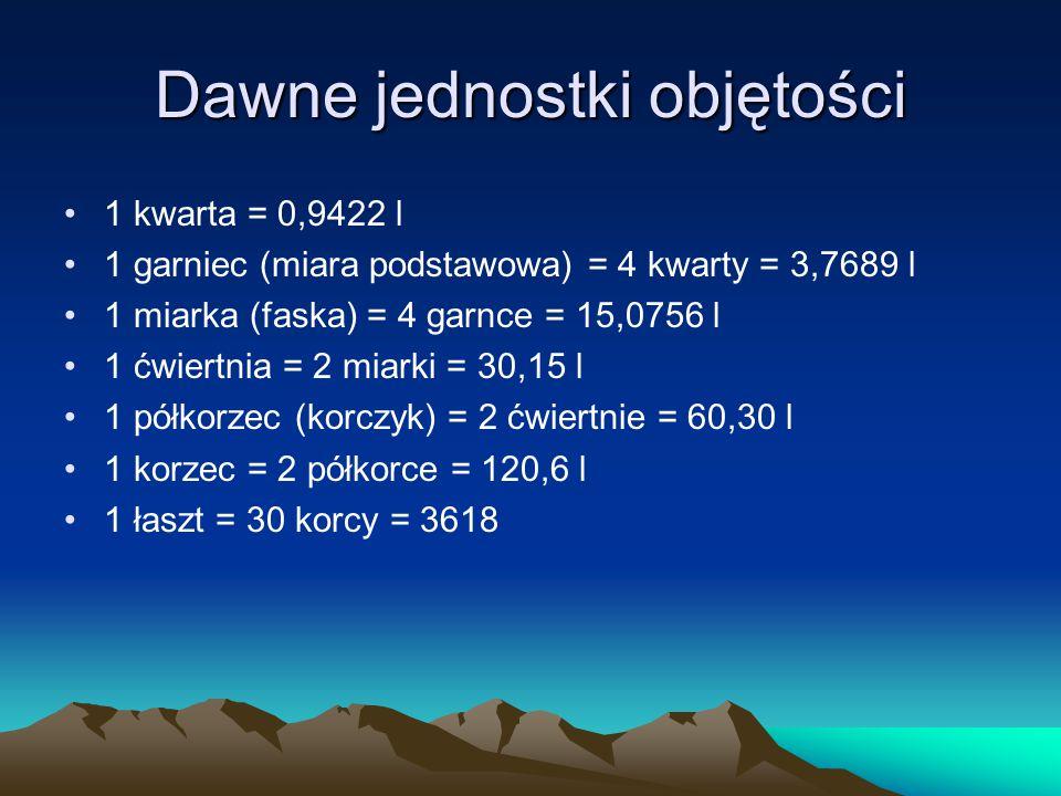 Dawne jednostki objętości 1 kwarta = 0,9422 l 1 garniec (miara podstawowa) = 4 kwarty = 3,7689 l 1 miarka (faska) = 4 garnce = 15,0756 l 1 ćwiertnia =
