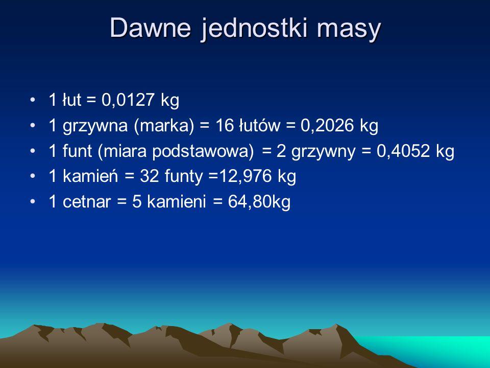 Dawne jednostki masy 1 łut = 0,0127 kg 1 grzywna (marka) = 16 łutów = 0,2026 kg 1 funt (miara podstawowa) = 2 grzywny = 0,4052 kg 1 kamień = 32 funty