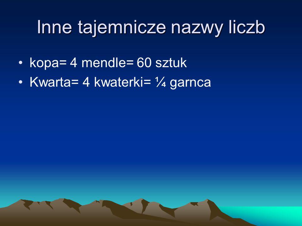 Inne tajemnicze nazwy liczb kopa= 4 mendle= 60 sztuk Kwarta= 4 kwaterki= ¼ garnca